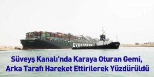Süveyş Kanalı'nda Karaya Oturan Gemi, Arka Tarafı Hareket Ettirilerek Yüzdürüldü