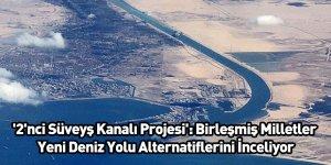 '2'nci Süveyş Kanalı Projesi': Birleşmiş Milletler Yeni Deniz Yolu Alternatiflerini İnceliyor