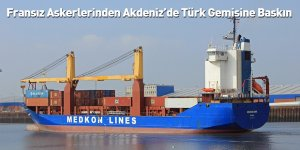 Fransız Askerlerinden Akdeniz'de Türk Gemisine Baskın