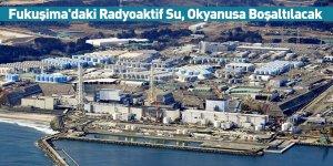 Fukuşima'daki Radyoaktif Su, Okyanusa Boşaltılacak