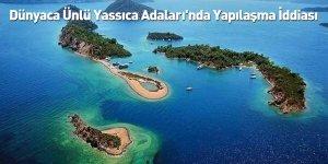 Dünyaca Ünlü Yassıca Adaları'nda Yapılaşma İddiası