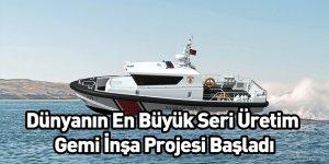 Dünyanın En Büyük Seri Üretim Gemi İnşa Projesi Başladı