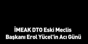 İMEAK DTO Eski Meclis Başkanı Erol Yücel'in Acı Günü