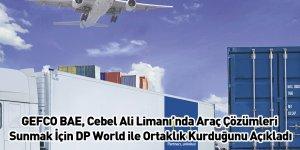 GEFCO BAE, Cebel Ali Limanı'nda Araç Çözümleri Sunmak İçin DP World ile Ortaklık Kurduğunu Açıkladı