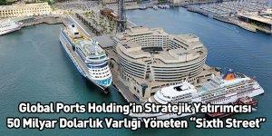 """Global Ports Holding'in Stratejik Yatırımcısı 50 Milyar Dolarlık Varlığı Yöneten """"Sixth Street"""""""