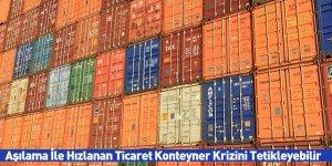 Aşılama İle Hızlanan Ticaret Konteyner Krizini Tetikleyebilir