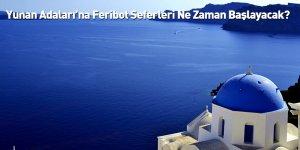 Yunan Adaları'na Feribot Seferleri Ne Zaman Başlayacak?