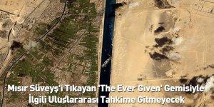 Mısır Süveyş'i Tıkayan 'The Ever Given' Gemisiyle İlgili Uluslararası Tahkime Gitmeyecek