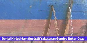 Denizi Kirletirken Suçüstü Yakalanan Gemiye Rekor Ceza
