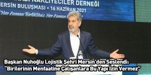 """Başkan Nuhoğlu Lojistik Şehri Mersin'den Seslendi: """"Birilerinin Menfaatine Çalışanlara Bu Yapı İzin Vermez"""""""