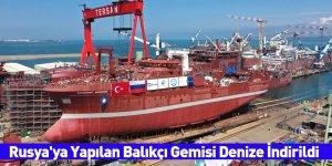Rusya'ya Yapılan Balıkçı Gemisi Denize İndirildi
