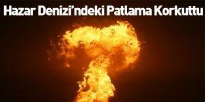 Hazar Denizi'ndeki Patlama Korkuttu