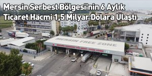 Mersin Serbest Bölgesi'nin 6 Aylık Ticaret Hacmi 1,5 Milyar Dolara Ulaştı