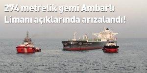 274 metrelik gemi Ambarlı Limanı açıklarında arızalandı!