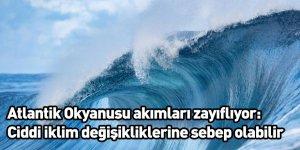 Atlantik Okyanusu akımları zayıflıyor ve bu ciddi iklim değişikliklerine sebep olabilir