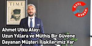 Ahmet Utku Atay: Uzun Yıllara ve Müthiş Bir Güvene Dayanan Müşteri İlişkilerimiz Var