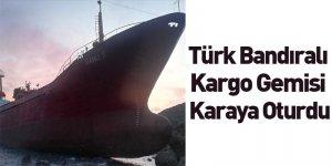 Türk Bandıralı Kargo Gemisi Karaya Oturdu