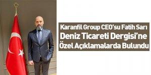 Karanfil Group CEO'su Fatih Sarı Deniz Ticareti Dergisi'ne özel açıklamalarda bulundu