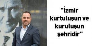 """""""İzmir kurtuluşun ve kuruluşun şehridir"""""""