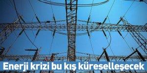 Enerji krizi bu kış küreselleşecek