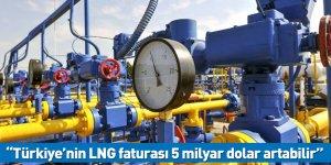 """""""Türkiye'nin LNG faturası 5 milyar dolar artabilir"""""""
