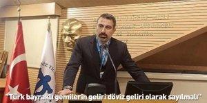 """""""Türk bayraklı gemilerin geliri döviz geliri olarak sayılmalı"""""""