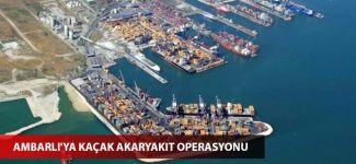 Ambarlı'ya kaçak akaryakıt operasyonu